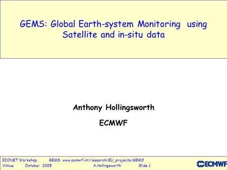 EIONET Workshop, GEMS; www.ecmwf.int/research/EU_projects/GEMS Vilnius October 2005 A.Hollingsworth Slide 1 GEMS: Global Earth-system Monitoring using.