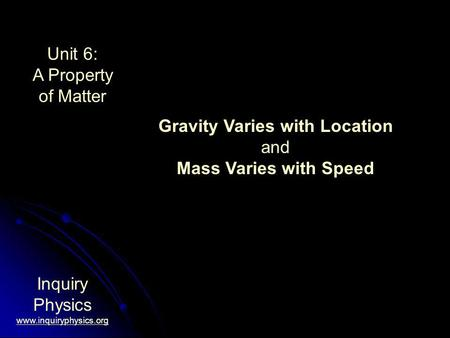 Unit 6: A Property of Matter Inquiry Physics www.inquiryphysics.org Gravity Varies with Location and Mass Varies with Speed.