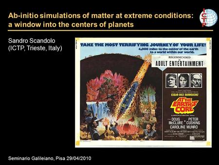 Ab-initio simulations of matter at extreme conditions: a window into the centers of planets Sandro Scandolo (ICTP, Trieste, Italy) Seminario Galileiano,