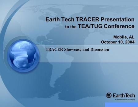 TRACER Showcase and Discussion Earth Tech TRACER Presentation to the TEA/TUG Conference Mobile, AL October 10, 2004.