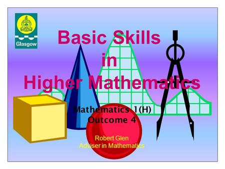 Basic Skills in Higher Mathematics Robert Glen Adviser in Mathematics Mathematics 1(H) Outcome 4.