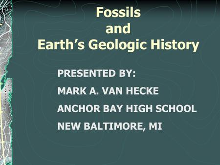 Fossils and Earth's Geologic History PRESENTED BY: MARK A. VAN HECKE ANCHOR BAY HIGH SCHOOL NEW BALTIMORE, MI.