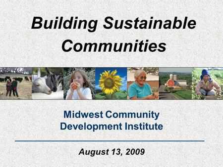 Building Sustainable Communities Midwest Community Development Institute August 13, 2009.