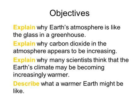 Objectives Explain why Earth's atmosphere is like the glass in a greenhouse. Explain why carbon dioxide in the atmosphere appears to be increasing. Explain.