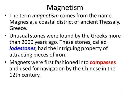 Magnetism The term magnetism comes from the name Magnesia, a coastal district of ancient Thessaly, Greece. Unusual stones were found by the Greeks more.