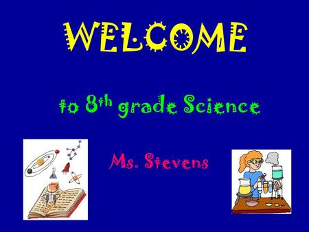 WELCOME to 8 th grade Science Ms. Stevens. Course Content Science Inquiry Physical Science  Properties and Changes in Matter  Motion and Forces Earth.