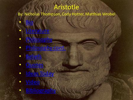 Aristotle By: Nicholas Thompson, Cody Hotter, Matthias Wrobel Bio Literature Philosophy Philosophy cont. Beliefs Quotes Ideas Today Video Bibliography.