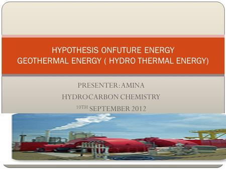 PRESENTER: AMINA HYDROCARBON CHEMISTRY 10TH SEPTEMBER 2012 HYPOTHESIS ONFUTURE ENERGY GEOTHERMAL ENERGY ( HYDRO THERMAL ENERGY)