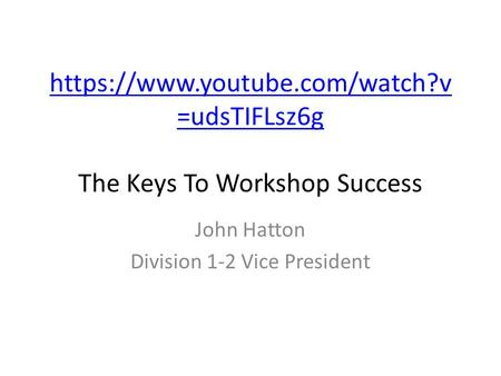 Https://www.youtube.com/watch?v =udsTIFLsz6g https://www.youtube.com/watch?v =udsTIFLsz6g The Keys To Workshop Success John Hatton Division 1-2 Vice President.