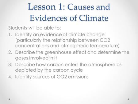 Lesson 1: Causes and Evidences of Climate Students will be able to: 1.Identify an evidence of climate change (particularly the relationship between CO2.