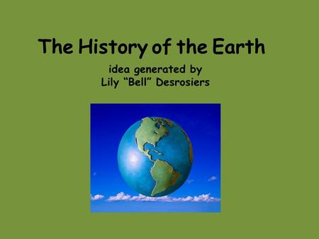 "The History of the Earth idea generated by Lily ""Bell"" Desrosiers."