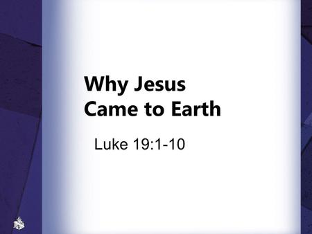 Why Jesus Came to Earth Luke 19:1-10.