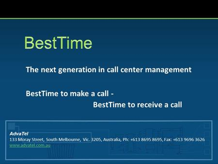 The next generation in call center management BestTime to make a call - BestTime to receive a call AdvaTel 133 Moray Street, South Melbourne, Vic. 3205,