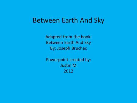 Between Earth And Sky Adapted from the book: Between Earth And Sky By: Joseph Bruchac Powerpoint created by: Justin M. 2012.