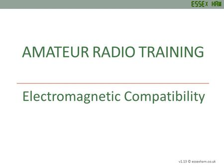 AMATEUR RADIO TRAINING Electromagnetic Compatibility v1.13 © essexham.co.uk.