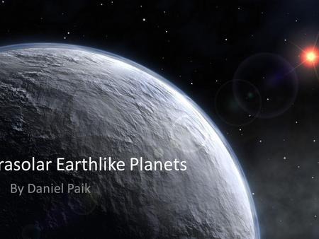Extrasolar Earthlike Planets By Daniel Paik. What is Earth-like? Energy Source Photo-spheric Temperature Mass Orbit and Rotation Microenvironments/Extremophiles.