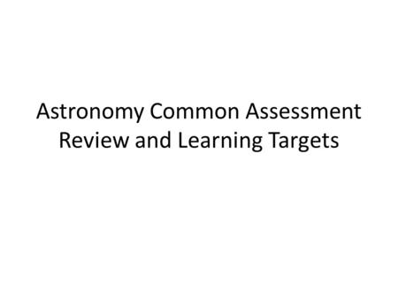 Astronomy Common Assessment Review and Learning Targets.