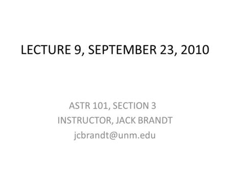 LECTURE 9, SEPTEMBER 23, 2010 ASTR 101, SECTION 3 INSTRUCTOR, JACK BRANDT