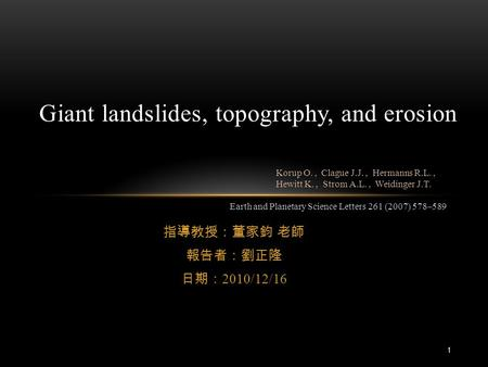 指導教授:董家鈞 老師 報告者:劉正隆 日期: 2010/12/16 Giant landslides, topography, and erosion Earth and Planetary Science Letters 261 (2007) 578–589 Korup O., Clague J.J.,