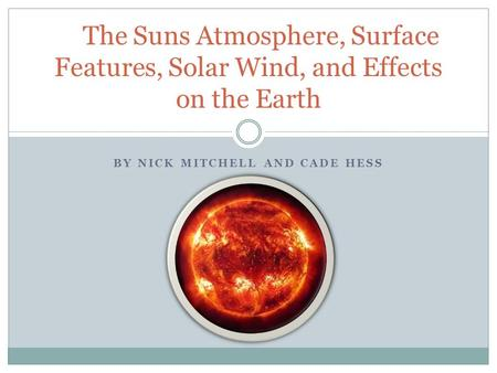 BY NICK MITCHELL AND CADE HESS The Suns Atmosphere, Surface Features, Solar Wind, and Effects on the Earth.