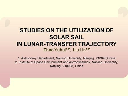 STUDIES ON THE UTILIZATION OF SOLAR SAIL IN LUNAR-TRANSFER TRAJECTORY Zhao Yuhui 1,2, Liu Lin 1,2 1. Astronomy Department, Nanjing University, Nanjing,