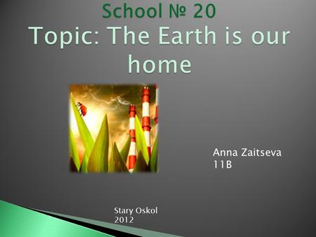 Anna Zaitseva 11B Stary Oskol 2012 is why our planet is in danger?
