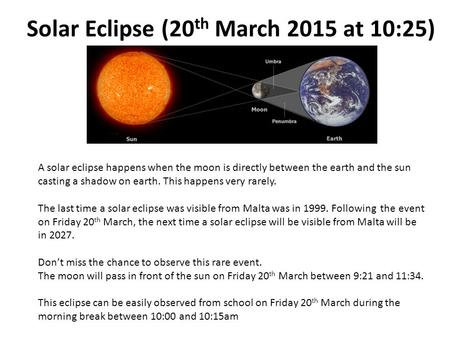 Solar Eclipse (20 th March 2015 at 10:25) A solar eclipse happens when the moon is directly between the earth and the sun casting a shadow on earth. This.