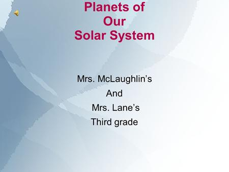 Planets of Our Solar System Mrs. McLaughlin's And Mrs. Lane's Third grade.