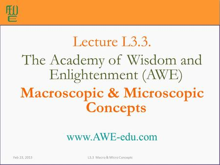 Lecture L3.3. The Academy of Wisdom and Enlightenment (AWE) Macroscopic & Microscopic Concepts www.AWE-edu.com Feb 23, 2013L3.3 Macro & Micro Concepts.