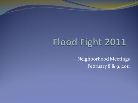 Neighborhood Meetings February 8 & 9, 2011. 2011 Recent Flood Information Probabilistic Stage Predictions Next Forecast Expected February 17 th, 2011.