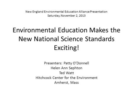 New England Environmental Education Alliance Presentation Saturday, November 2, 2013 Environmental Education Makes the New National Science Standards Exciting!
