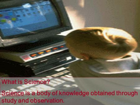 What is Science? Science is a body of knowledge obtained through study and observation.