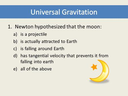1.Newton hypothesized that the moon: a)is a projectile b)is actually attracted to Earth c)is falling around Earth d)has tangential velocity that prevents.
