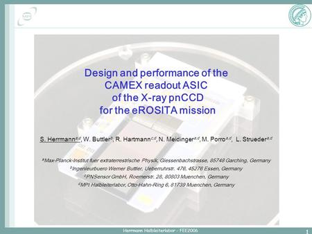 Herrmann Halbleiterlabor – FEE2006 1 Design and performance of the CAMEX readout ASIC of the X-ray pnCCD for the eROSITA mission S. Herrmann a,d, W. Buttler.