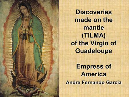 Discoveries made on the mantle (TILMA) of the Virgin of Guadeloupe Empress of America Andre Fernando Garcia Discoveries made on the mantle (TILMA) of.