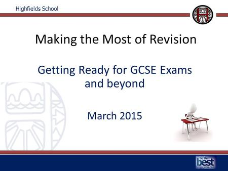 Highfields School Making the Most of Revision Getting Ready for GCSE Exams and beyond March 2015.