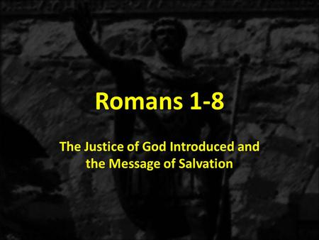 Romans 1-8 The Justice of God Introduced and the Message of Salvation.