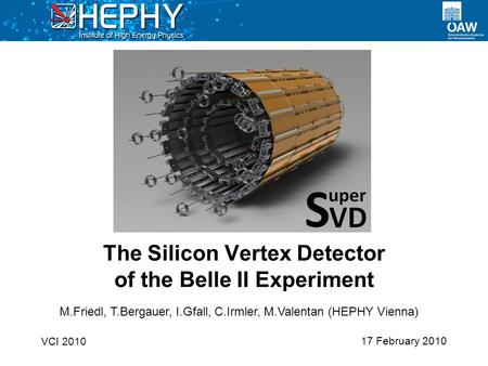17 February 2010 The Silicon Vertex Detector of the Belle II Experiment VCI 2010 M.Friedl, T.Bergauer, I.Gfall, C.Irmler, M.Valentan (HEPHY Vienna)