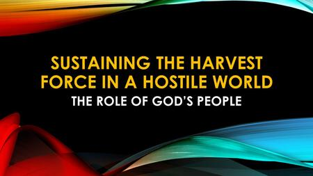 SUSTAINING THE HARVEST FORCE IN A HOSTILE WORLD THE ROLE OF GOD'S PEOPLE.