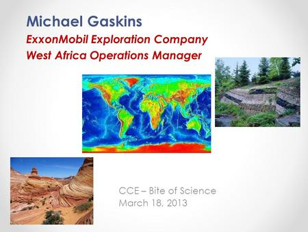Michael Gaskins ExxonMobil Exploration Company West Africa Operations Manager CCE – Bite of Science March 18, 2013.