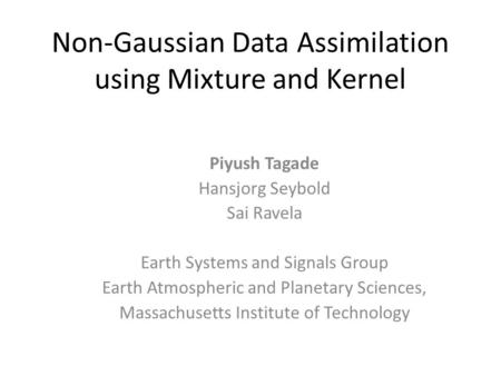 Non-Gaussian Data Assimilation using Mixture and Kernel Piyush Tagade Hansjorg Seybold Sai Ravela Earth Systems and Signals Group Earth Atmospheric and.