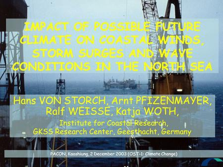 IMPACT OF POSSIBLE FUTURE CLIMATE ON COASTAL WINDS, STORM SURGES AND WAVE CONDITIONS IN THE NORTH SEA Hans VON STORCH, Arnt PFIZENMAYER, Ralf WEISSE, Katja.