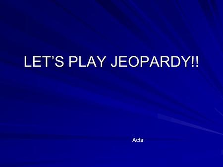 LET'S PLAY JEOPARDY!! Acts CommentaryPreparationChurchEstablished Church in Jerusalem Who am I? $100 $200 $300 $400 $500 Final Jeopardy $$$