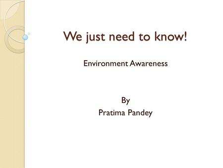 We just need to know! Environment Awareness By Pratima Pandey.