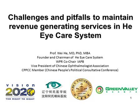 1 Challenges and pitfalls to maintain revenue generating services in He Eye Care System Prof. Wei He, MD, PhD, MBA Founder and Chairman of He Eye Care.