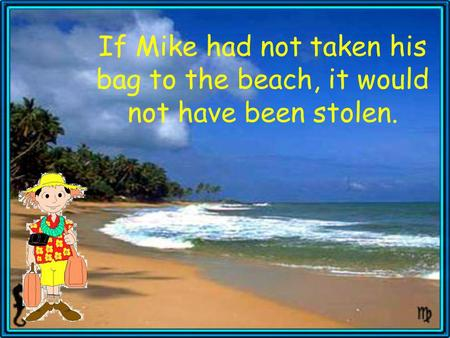 If Mike had not taken his bag to the beach, it would not have been stolen.