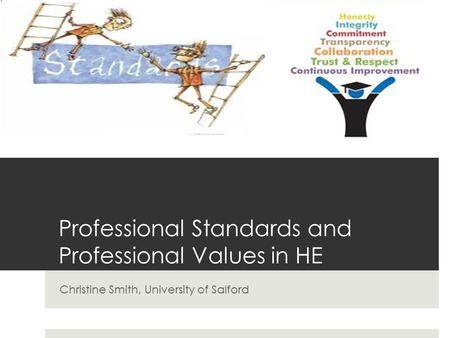 Professional Standards and Professional Values in HE Christine Smith, University of Salford.