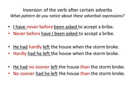Inversion of the verb after certain adverbs What pattern do you notice about these adverbial expressions? I have never before been asked to accept a bribe.