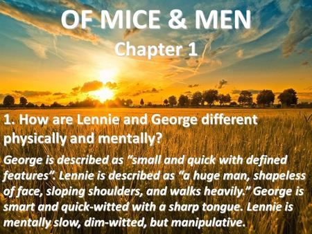 "OF MICE & MEN Chapter 1 1. How are Lennie and George different physically and mentally? George is described as ""small and quick with defined features""."