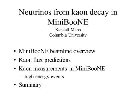 Neutrinos from kaon decay in MiniBooNE Kendall Mahn Columbia University MiniBooNE beamline overview Kaon flux predictions Kaon measurements in MiniBooNE.